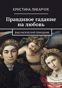 Кристина Ликарчук -Правдивое гадание на любовь. Ваш магический помощник