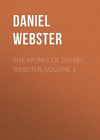 Daniel Webster -The Works of Daniel Webster, Volume 1