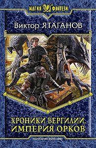 Виктор Ятаганов -Хроники Вергилии. Империя орков