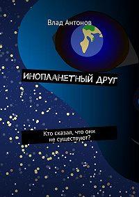 Влад Антонов -Инопланетный друг. Кто сказал, что они несуществуют?