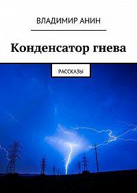 Владимир Анин - Конденсатор гнева. рассказы
