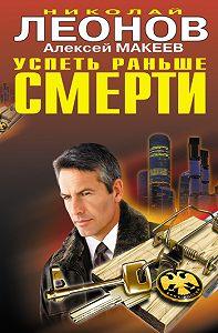 Алексей Макеев -Успеть раньше смерти