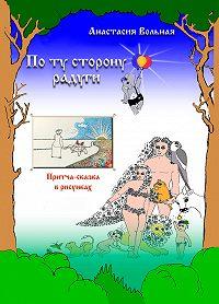 Анастасия Вольная -По ту сторону радуги. Притча-сказка в рисунках
