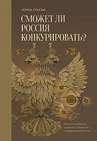 Лорен Грэхэм -Сможет ли Россия конкурировать? История инноваций в царской, советской и современной России