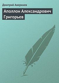 Дмитрий Аверкиев -Аполлон Александрович Григорьев