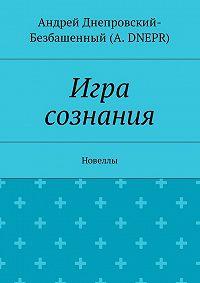 Андрей Днепровский-Безбашенный (A. DNEPR) -Игра сознания. Новеллы