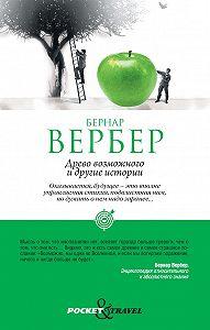 Бернар Вербер -«Древо возможного» и другие истории