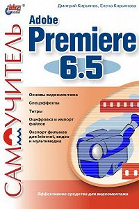 Елена Николаевна Кирьянова, Дмитрий Викторович Кирьянов - Самоучитель Adobe Premiere 6.5