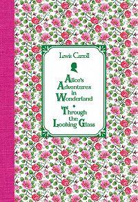 Льюис Кэрролл -Алиса в Стране чудес. Алиса в Зазеркалье / Alice's Adventures in Wonderland. Through the Looking Glass