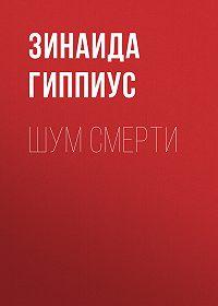 Зинаида Николаевна Гиппиус -Шум смерти