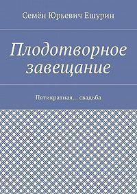 Семён Юрьевич Ешурин -Плодотворное завещание. Пятикратная… свадьба