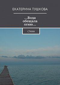 Екатерина Тушкова - …Вода обещала огню… Стихи