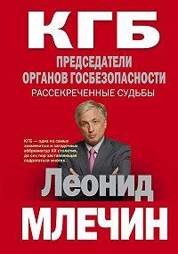Леонид Млечин -КГБ. Председатели органов госбезопасности. Рассекреченные судьбы