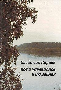 Владимир Киреев, Владимир Киреев - Вот и управились к празднику (сборник)