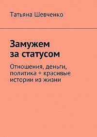 Татьяна Шевченко -Замужем за статусом. Отношения, деньги, политика + красивые истории из жизни