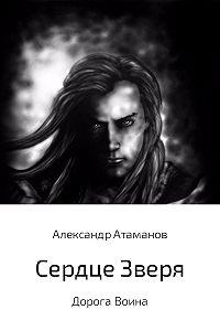 Александр Атаманов -Сердце Зверя. Дорога Воина.