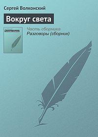 Сергей Волконский -Вокруг света