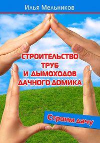 Илья Мельников - Строительство труб и дымоходов дачного домика