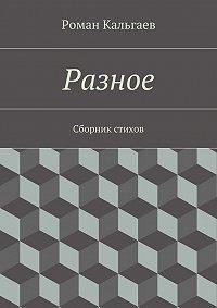 Роман Кальгаев - Разное. Сборник стихов