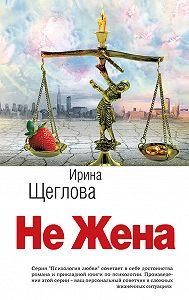 Ирина Щеглова -Не жена