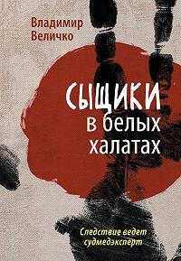 Владимир Величко -Сыщики в белых халатах. Следствие ведет судмедэксперт