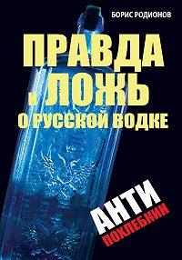 Борис Родионов - Правда и ложь о русской водке. АнтиПохлебкин