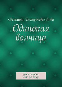 Светлана Бестужева-Лада -Одинокая волчица. Том первый. Еще невечер