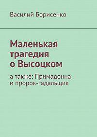 Василий Борисенко -Маленькая трагедия оВысоцком. атакже: Примадонна ипророк-гадальщик