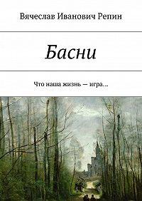 Вячеслав Репин -Басни. Что наша жизнь– игра…