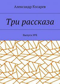 Александр Косарев -Три рассказа. Выпуск№8