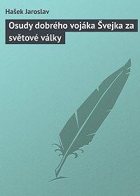 Hašek Jaroslav -Osudy dobrého vojáka Švejka za světové války