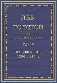 Лев Толстой -Полное собрание сочинений. Том 5. Произведения 1856–1859 гг.
