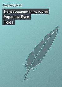 Андрей Дикий -Неизвращенная история Украины-Руси Том I