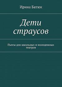 Ирина Батюк -Дети страусов. Пьесы для школьных имолодежных театров