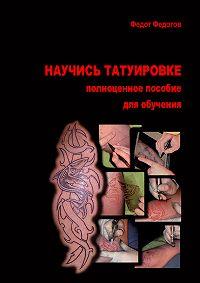 Федот Федотов -Научись татуировке. Полноценное пособие для обучения