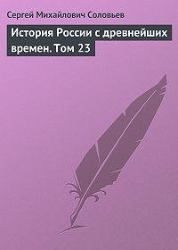 Сергей Соловьев -История России с древнейших времен. Том 23