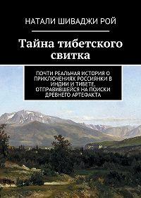 Натали Шиваджи Рой -Тайна тибетского свитка. Почти реальная история о приключениях россиянки в Индии и Тибете, отправившейся на поиски древнего артефакта