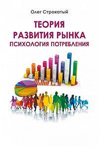 Олег Строкатый, Олег Строкатый - Теория развития рынка. Психология потребления