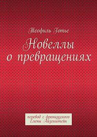 Теофиль Готье -Новеллы опревращениях. перевод сфранцузского Елены Айзенштейн