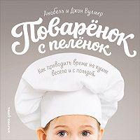 Анабель Вулмер -Поваренок с пеленок: Как проводить время на кухне весело и с пользой