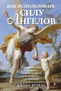 Джоан Брокас -Как использовать силу ангелов