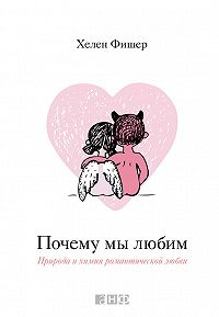 Хелен Фишер - Почему мы любим. Природа и химия романтической любви