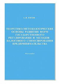 Алексей Титов - Теоретико-методологические основы развития форм государственного регулирования и методов налогового стимулирования предпринимательства