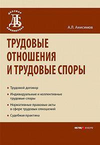 А. Л. Анисимов -Трудовые отношения и трудовые споры