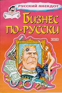 Сборник -Бизнес по-русски. Анекдоты о русских бизнесменах и чиновниках