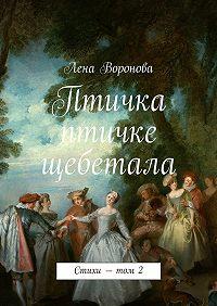 Лена Воронова - Птичка птичке щебетала. Стихи– том2