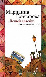 Марианна Гончарова - Левый автобус и другие веселые рассказы