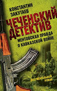 Константин Закутаев -Чеченский детектив. Ментовская правда о кавказской войне