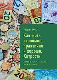 Мария Гетц -Как жить экономно, практично ихорошо. Хитрости. Пособие с фото – научись жить экономно!