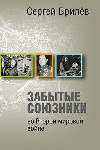 Сергей Брилев -Забытые союзники во Второй мировой войне